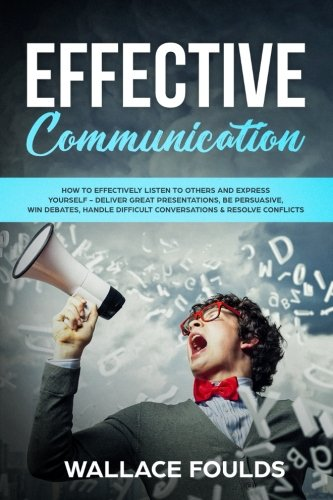 effective-communication-how-to-effectively-listen-to-others-and-express-yourself-deliver-great-presentations-be-persuasive-win-debates-handle-difficult-conversations-resolve-conflicts
