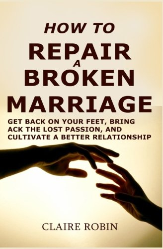 how-to-repair-a-broken-marriage-get-back-on-your-feet-bring-back-the-lost-passion-and-cultivate-a-better-relationship