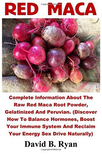 red-maca-complete-information-about-the-raw-red-maca-root-powder-gelatinized-and-peruvian-discover-how-to-balance-hormones-boost-your-immune-system-and-reclaim-your-energy-sex-drive-naturally
