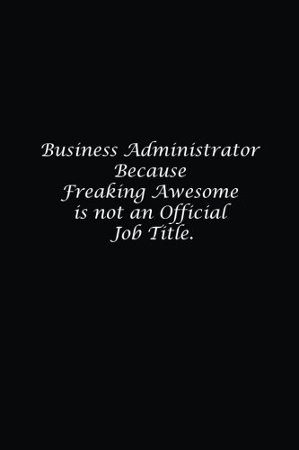 business-administrator-because-freaking-awesome-is-not-an-official-job-title-lined-not