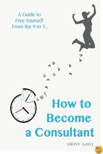 How to become a consultant - A guide to free yourself from the 9-5: A guide to free yourself from the daily 9-5 life, taking control of your life and living the life of your way.