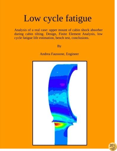 Low cycle fatigue: Analysis of a real case: upper mount of cabin shock absorber during cabin tilting. Design, Finite Element Analysis, low cycle ... conclusions. (engineering manual) (Volume 2)