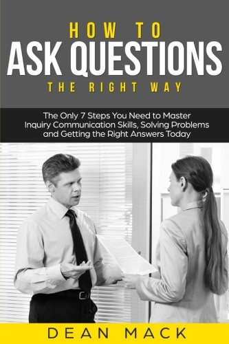 how-to-ask-questions-the-right-way-the-only-7-steps-you-need-to-master-inquiry-communication-skills-solving-problems-and-getting-the-right-answers-today-social-skills-best-seller-volume-4