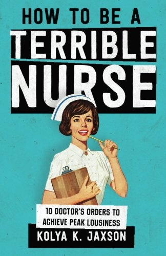 how-to-be-a-terrible-nurse-10-doctors-orders-to-achieve-peak-lousiness