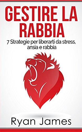 gestire-la-rabbia-7-strategie-per-liberarti-da-stress-ansia-e-rabbia-anger-management-italian-edition