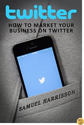 Twitter: How To Market Your Business in Twitter (Market Your Business on Twitter, Market Your Business on Social Media, Internet Marketing, Selling On a Blog, Dropshipping) (Volume 2)