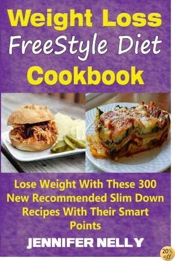 Weight Loss FreeStyle Diet Cookbook: Lose Weight With These 300 New Recommended Slim Down Recipes With Their Smart Points
