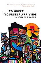 To Greet Yourself Arriving by Michael Fraser