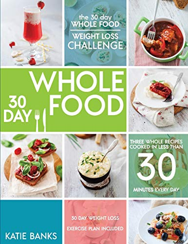 the-30-day-whole-food-weight-loss-challenge-30-day-whole-food-three-whole-recipes-cooked-in-less-than-30-minutes-every-day-30-day-weight-loss-foods-cookbookwhole-food-recipes-volume-1