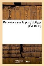 Reflexions Sur La Prise D'Alger (French…