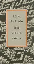 Trois villes saintes by J. M. G. Le Clezio