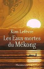 Les Eaux mortes du Mékong by Kim Lefèvre