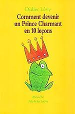Comment devenir un prince charmant en 10 leçons, ou, Ma véritable histoire racontée par moi-même - Didier Levy