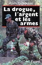 La Drogue, l'Argent et les Armes by Alain…