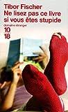 Tibor Fischer: Ne lisez pas ce livre si vous êtes stupide (French Edition)