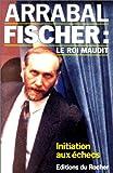 Fernando Arrabal: Fischer: Le Roi Maudit