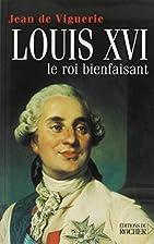 Louis XVI, le roi bienfaisant by Jean de…