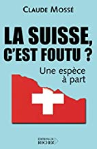 La Suisse, c'est foutu ? : Une…