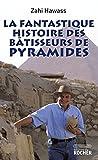 Zahi Hawass: La fantastique histoire des bâtisseurs de pyramides (French Edition)