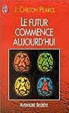 Pearce, Joseph Chilton: Le futur commence aujourd'hui (French Edition)