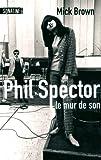 Mick Brown: Phil Spector, le mur de son (French Edition)