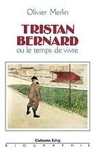 Tristan Bernard, ou, Le temps de vivre by…