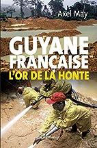 Guyane Française: l'or de la honte by Axel…