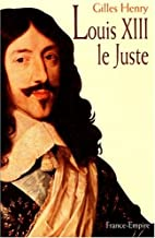 Louis XIII le Juste by Gilles Henry