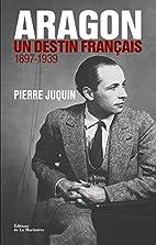 Aragon, un destin français : Tome 1, Le…