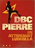 DBC Pierre: En attendant Ludmilla (French Edition)