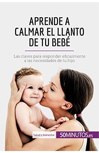 aprende-a-calmar-el-llanto-de-tu-beb-las-claves-para-responder-eficazmente-a-las-necesidades-de-tu-hijo-spanish-edition