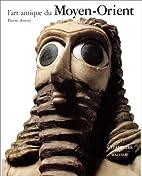 L'Art antique du Moyen-Orient by Pierre…