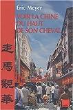 Meyer, Eric: Voir La Chine Du Haut De Son Cheval: Mots Croises De Destins Et Proverbes Chinois = Zou Ma Guan Hua