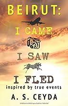 Beirut: I Came, I Saw, I Fled by A.S. Ceyda