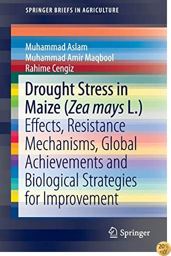 Drought Stress in Maize (Zea mays L.): Effects, Resistance Mechanisms, Global Achievements and Biological Strategies for Improvement (SpringerBriefs in Agriculture)