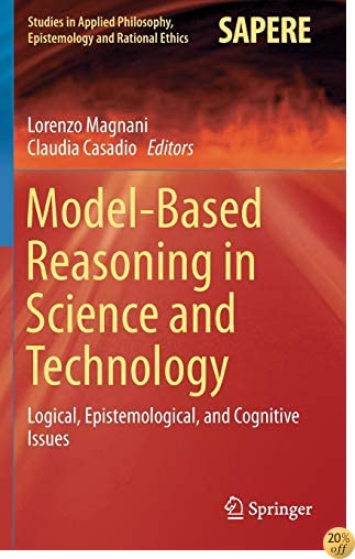 Model-Based Reasoning in Science and Technology: Logical, Epistemological, and Cognitive Issues (Studies in Applied Philosophy, Epistemology and Rational Ethics)