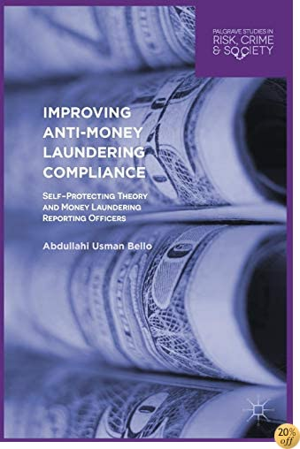 Improving Anti-Money Laundering Compliance: Self-Protecting Theory and Money Laundering Reporting Officers (Palgrave Studies in Risk, Crime and Society)
