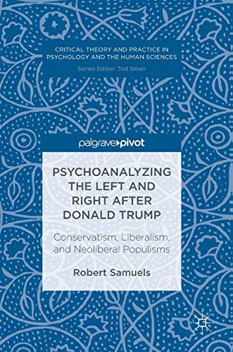 psychoanalyzing-the-left-and-right-after-donald-trump-conservatism-liberalism-and-neoliberal-populisms-critical-theory-and-practice-in-psychology-and-the-human-sciences