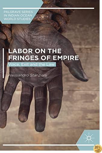 Labor on the Fringes of Empire: Voice, Exit and the Law (Palgrave Series in Indian Ocean World Studies)