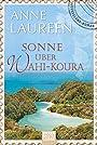 Sonne über Wahi-Koura: Neuseeland-Roman - Anne Laureen