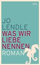 Was wir Liebe nennen: Roman by Jo Lendle