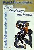 Fischer-Dieskau, Dietrich: Fern die Klage des Fauns: Claude Debussy und seine Welt (German Edition)