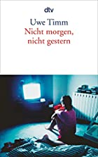 Nicht morgen, nicht gestern. by Uwe Timm