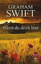 Wärst du doch hier: Roman by Graham Swift