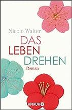 Das Leben drehen: Roman by Nicole Walter