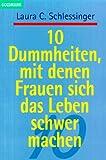 Schlessinger, Laura C.: Zehn Dummheiten, mit denen Frauen sich das Leben schwer machen.