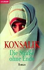 Die Strasse ohne Ende by Heinz G. Konsalik