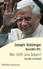 Wer hilft uns leben? by Benedikt XVI.