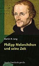 Philipp Melanchthon und seine Zeit by Martin…
