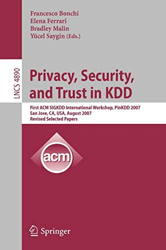 privacy-security-and-trust-in-kdd-first-acm-sigkdd-international-workshop-pinkdd-2007-san-jose-ca-usa-august-12-2007-revised-selected-papers-lecture-notes-in-computer-science